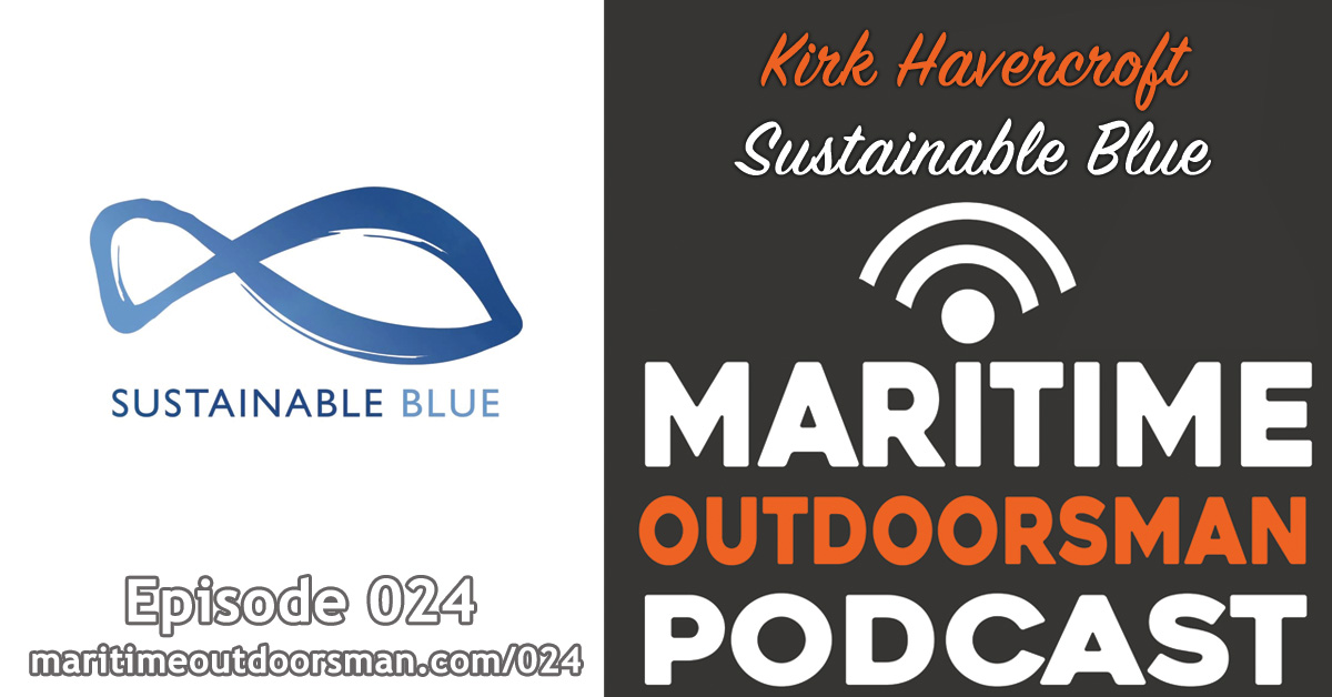 Sustainable Blue - Kirk Havercroft Interview - Maritime Outdoorsman Podcast